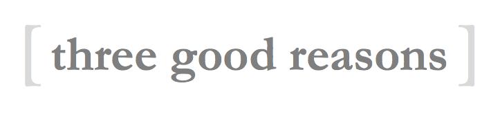 Three Good Reasons